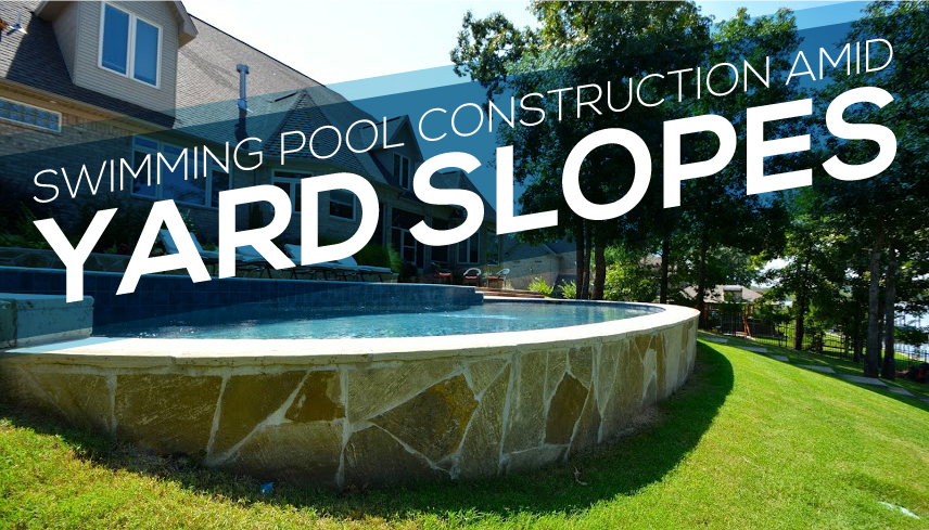 Leisure Bay Spas >> Building An Inground Pool On A Sloped Yard - Round Designs